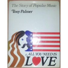 All you need is love: The story of popular music by Tony Palmer